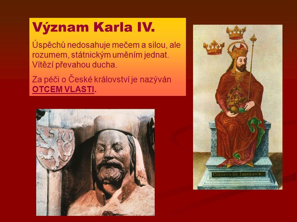 Význam Karla IV. Úspěchů nedosahuje mečem a silou, ale rozumem, státnickým uměním jednat. Vítězí převahou ducha. Za péči o České království je nazýván