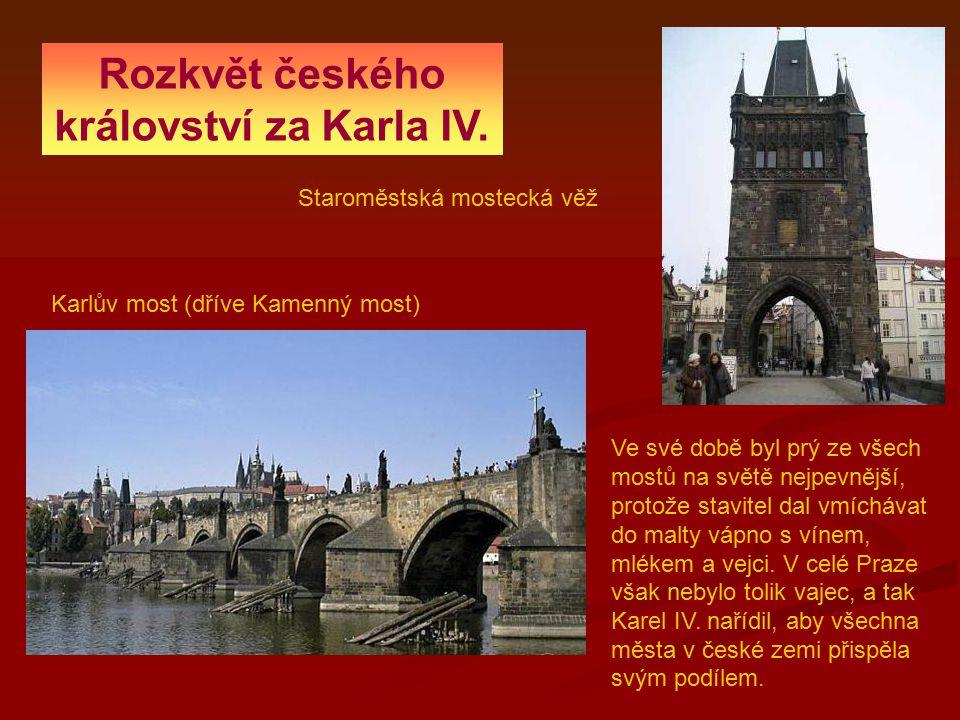 Rozkvět českého království za Karla IV. Karlův most (dříve Kamenný most) Staroměstská mostecká věž Ve své době byl prý ze všech mostů na světě nejpevn