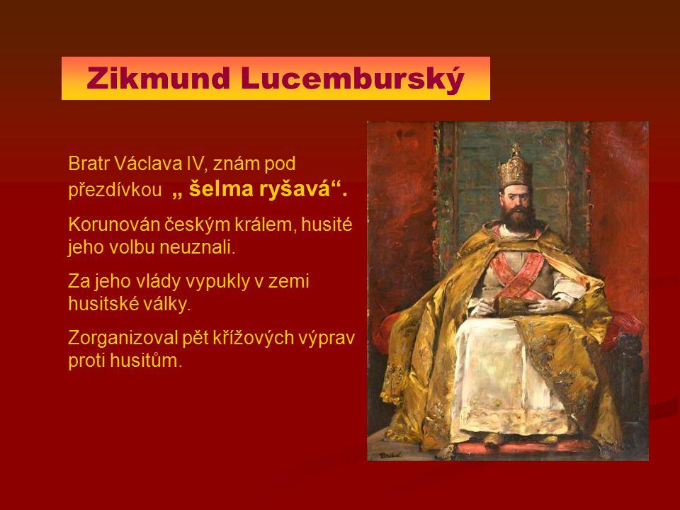 """Zikmund Lucemburský Bratr Václava IV, znám pod přezdívkou """" šelma ryšavá"""". Korunován českým králem, husité jeho volbu neuznali. Za jeho vlády vypukly"""