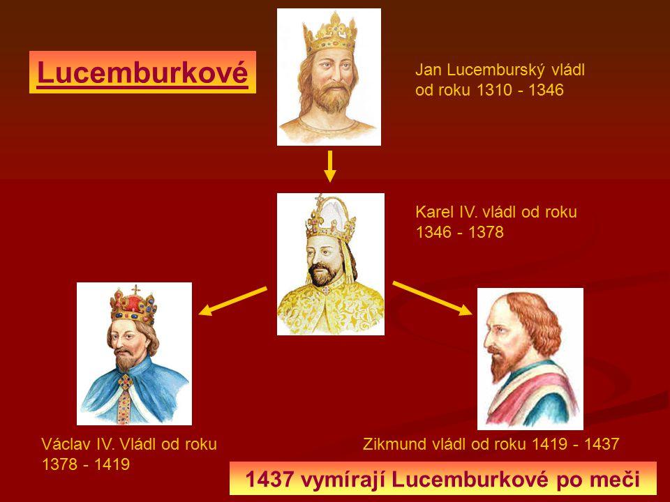 Jan Lucemburský vládl od roku 1310 - 1346 Karel IV. vládl od roku 1346 - 1378 Lucemburkové Václav IV. Vládl od roku 1378 - 1419 Zikmund vládl od roku