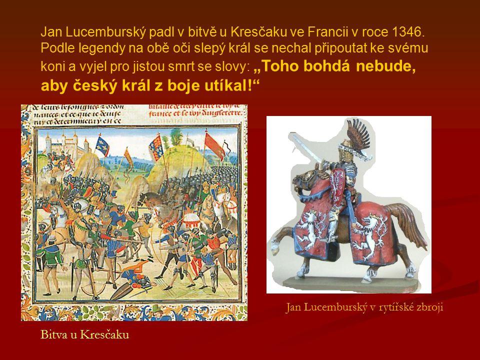Jan Lucemburský padl v bitvě u Kresčaku ve Francii v roce 1346. Podle legendy na obě oči slepý král se nechal připoutat ke svému koni a vyjel pro jist