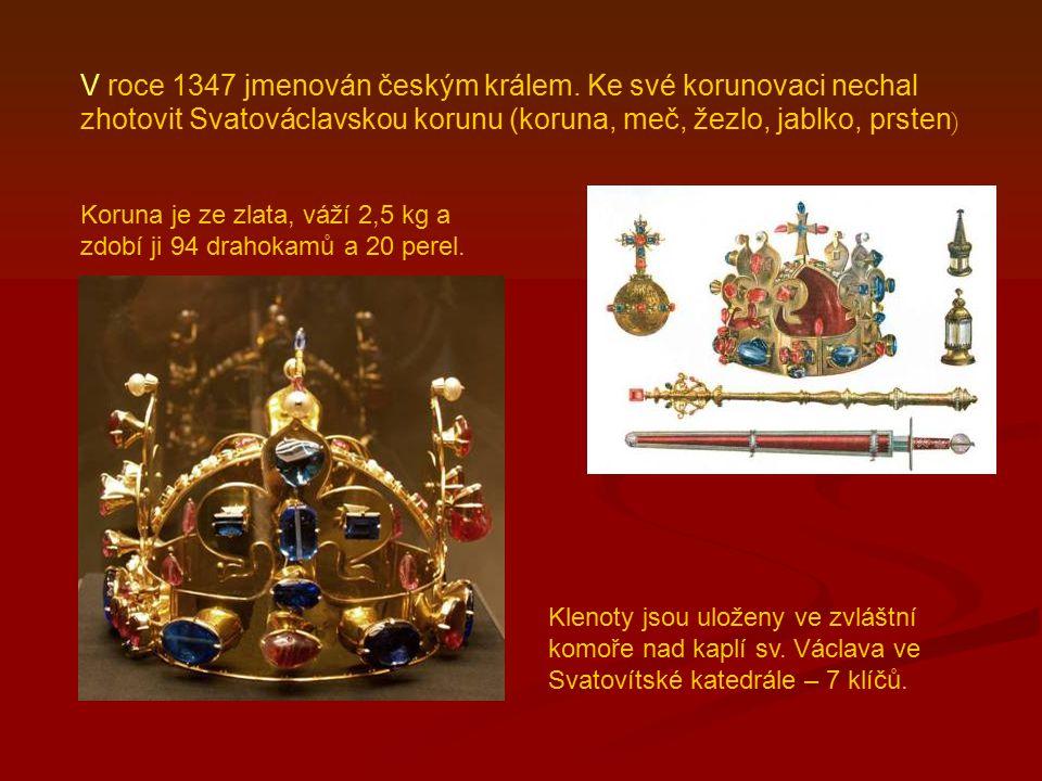 V roce 1347 jmenován českým králem. Ke své korunovaci nechal zhotovit Svatováclavskou korunu (koruna, meč, žezlo, jablko, prsten ) Klenoty jsou uložen