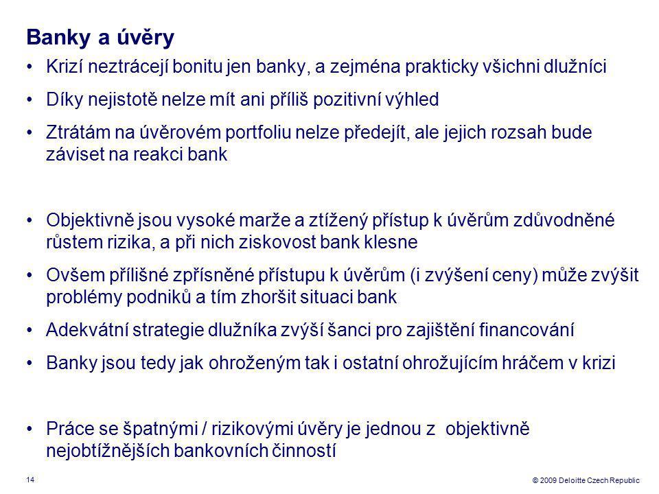 14 © 2009 Deloitte Czech Republic Banky a úvěry Krizí neztrácejí bonitu jen banky, a zejména prakticky všichni dlužníci Díky nejistotě nelze mít ani příliš pozitivní výhled Ztrátám na úvěrovém portfoliu nelze předejít, ale jejich rozsah bude záviset na reakci bank Objektivně jsou vysoké marže a ztížený přístup k úvěrům zdůvodněné růstem rizika, a při nich ziskovost bank klesne Ovšem přílišné zpřísněné přístupu k úvěrům (i zvýšení ceny) může zvýšit problémy podniků a tím zhoršit situaci bank Adekvátní strategie dlužníka zvýší šanci pro zajištění financování Banky jsou tedy jak ohroženým tak i ostatní ohrožujícím hráčem v krizi Práce se špatnými / rizikovými úvěry je jednou z objektivně nejobtížnějších bankovních činností