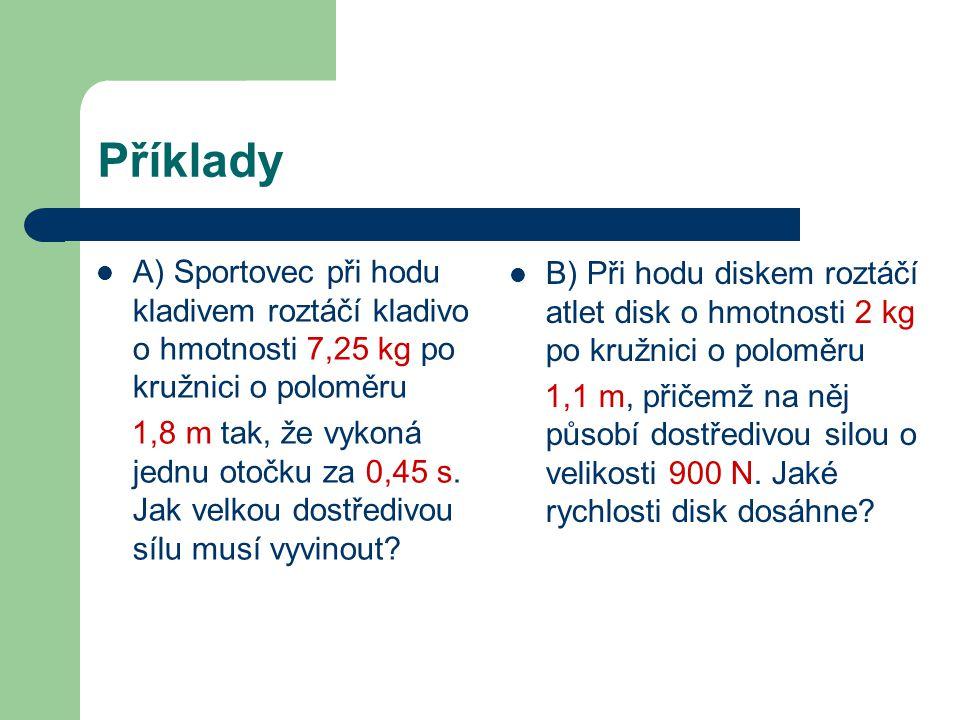 Příklady A) Sportovec při hodu kladivem roztáčí kladivo o hmotnosti 7,25 kg po kružnici o poloměru 1,8 m tak, že vykoná jednu otočku za 0,45 s.