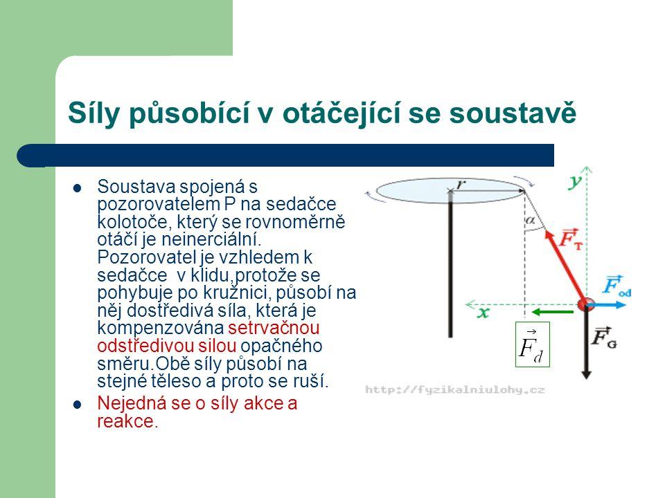 Síly působící v otáčející se soustavě Soustava spojená s pozorovatelem P na sedačce kolotoče, který se rovnoměrně otáčí je neinerciální.