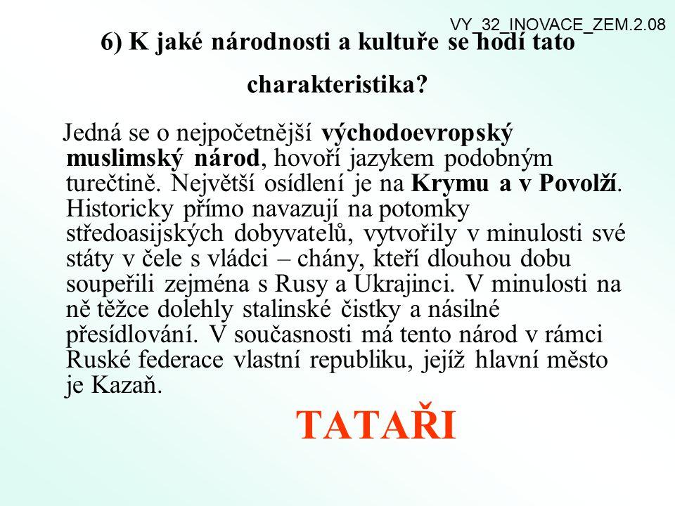6) K jaké národnosti a kultuře se hodí tato charakteristika? Jedná se o nejpočetnější východoevropský muslimský národ, hovoří jazykem podobným turečti