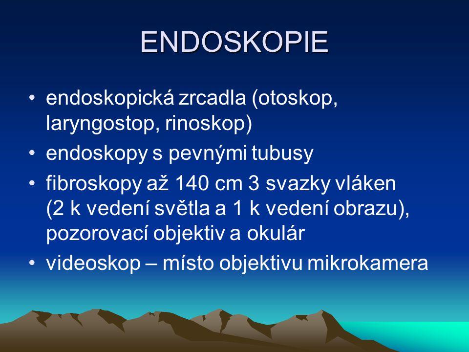 ENDOSKOPIE endoskopická zrcadla (otoskop, laryngostop, rinoskop) endoskopy s pevnými tubusy fibroskopy až 140 cm 3 svazky vláken (2 k vedení světla a 1 k vedení obrazu), pozorovací objektiv a okulár videoskop – místo objektivu mikrokamera
