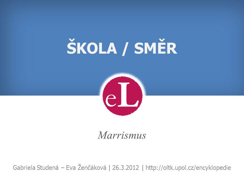 ŠKOLA / SMĚR Marrismus Gabriela Studená – Eva Ženčáková | 26.3.2012 | http://oltk.upol.cz/encyklopedie