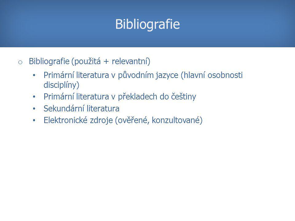 o Bibliografie (použitá + relevantní) Primární literatura v původním jazyce (hlavní osobnosti disciplíny) Primární literatura v překladech do češtiny Sekundární literatura Elektronické zdroj e (ověřené, konzultované) Bibliografie