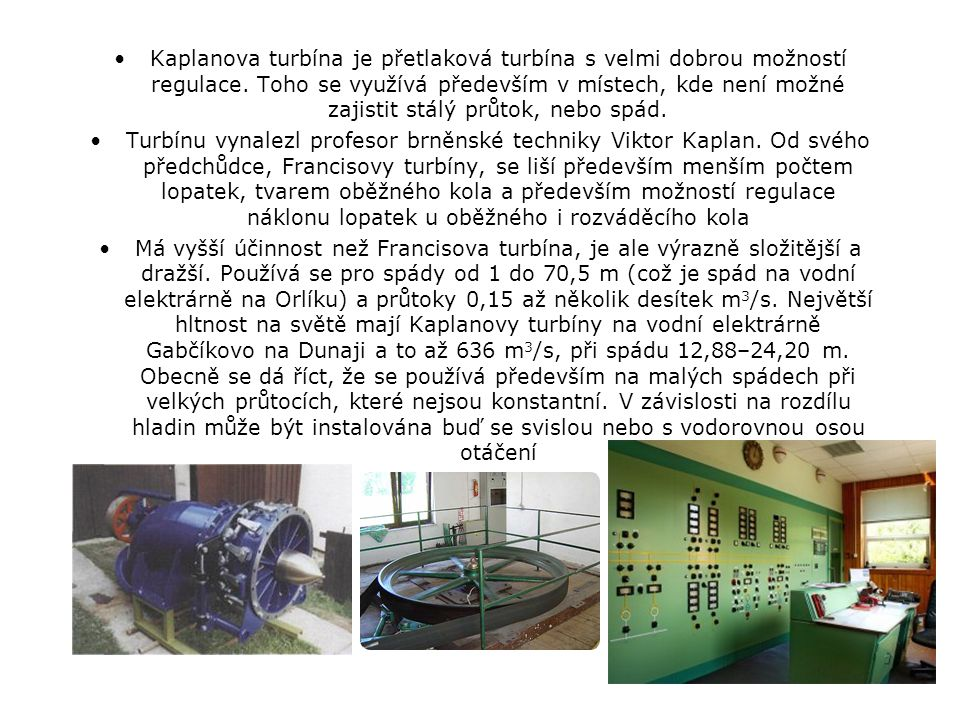 Kaplanova turbína je přetlaková turbína s velmi dobrou možností regulace. Toho se využívá především v místech, kde není možné zajistit stálý průtok, n