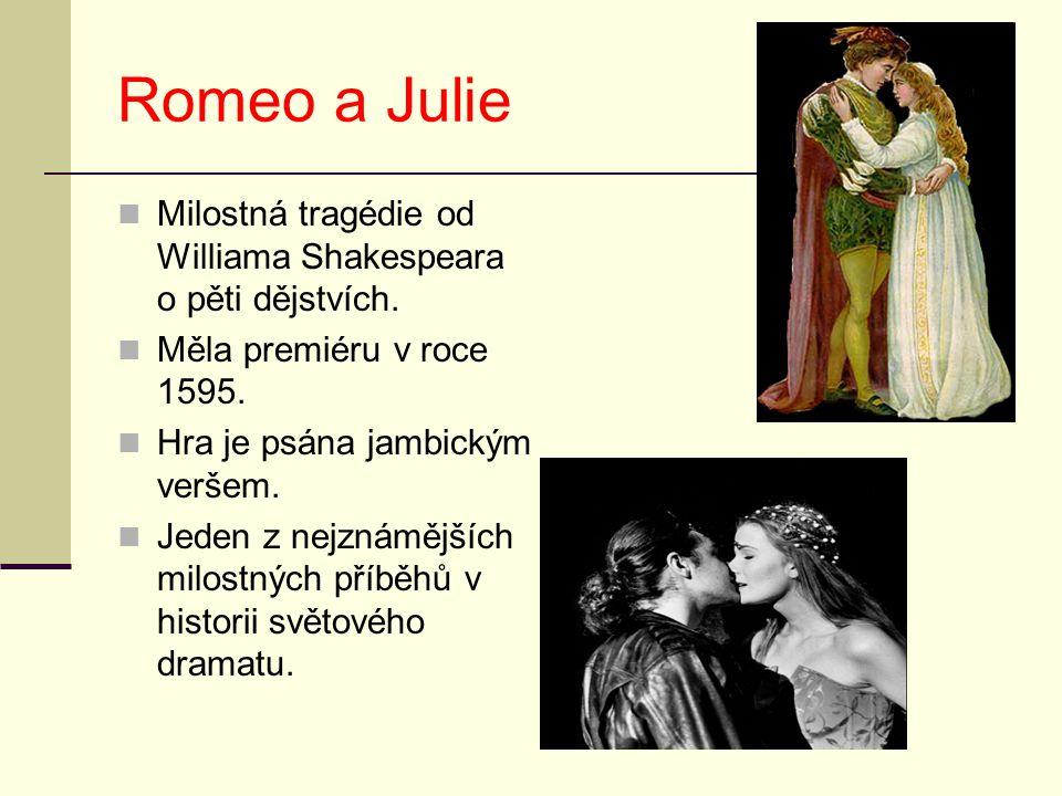 Romeo a Julie Milostná tragédie od Williama Shakespeara o pěti dějstvích. Měla premiéru v roce 1595. Hra je psána jambickým veršem. Jeden z nejznámějš