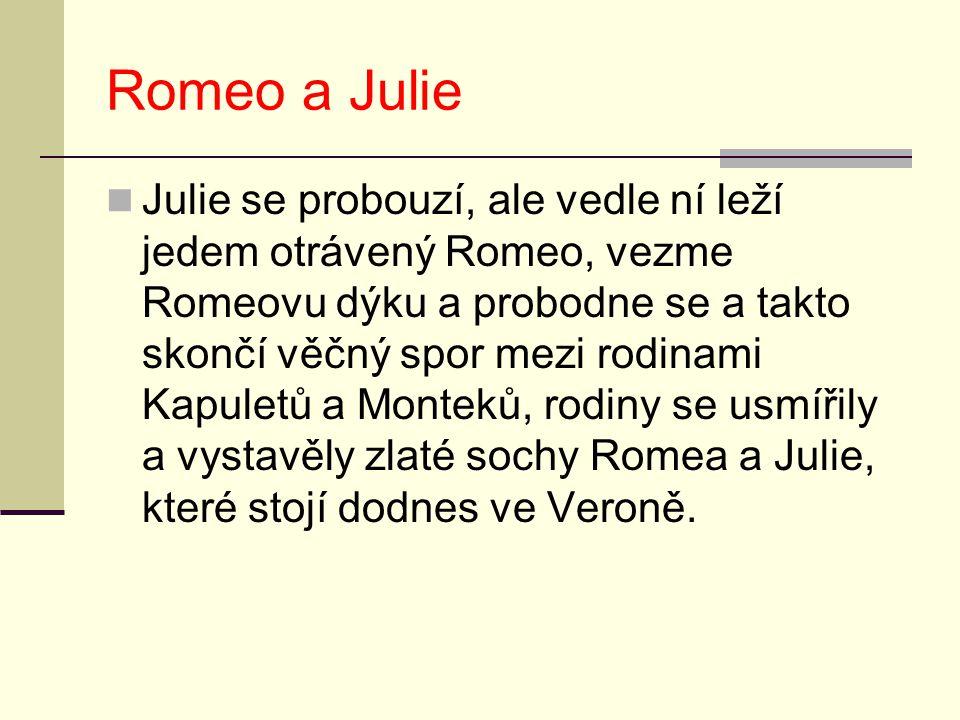 Romeo a Julie Julie se probouzí, ale vedle ní leží jedem otrávený Romeo, vezme Romeovu dýku a probodne se a takto skončí věčný spor mezi rodinami Kapu