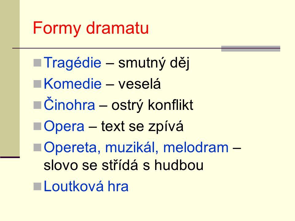 Formy dramatu Tragédie – smutný děj Komedie – veselá Činohra – ostrý konflikt Opera – text se zpívá Opereta, muzikál, melodram – slovo se střídá s hud