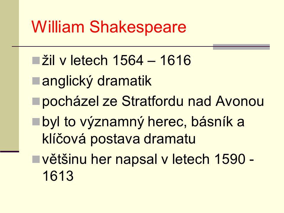 William Shakespeare žil v letech 1564 – 1616 anglický dramatik pocházel ze Stratfordu nad Avonou byl to významný herec, básník a klíčová postava drama