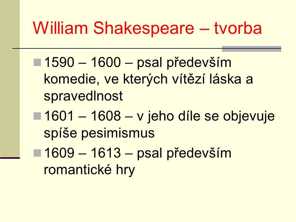 William Shakespeare – tvorba 1590 – 1600 – psal především komedie, ve kterých vítězí láska a spravedlnost 1601 – 1608 – v jeho díle se objevuje spíše