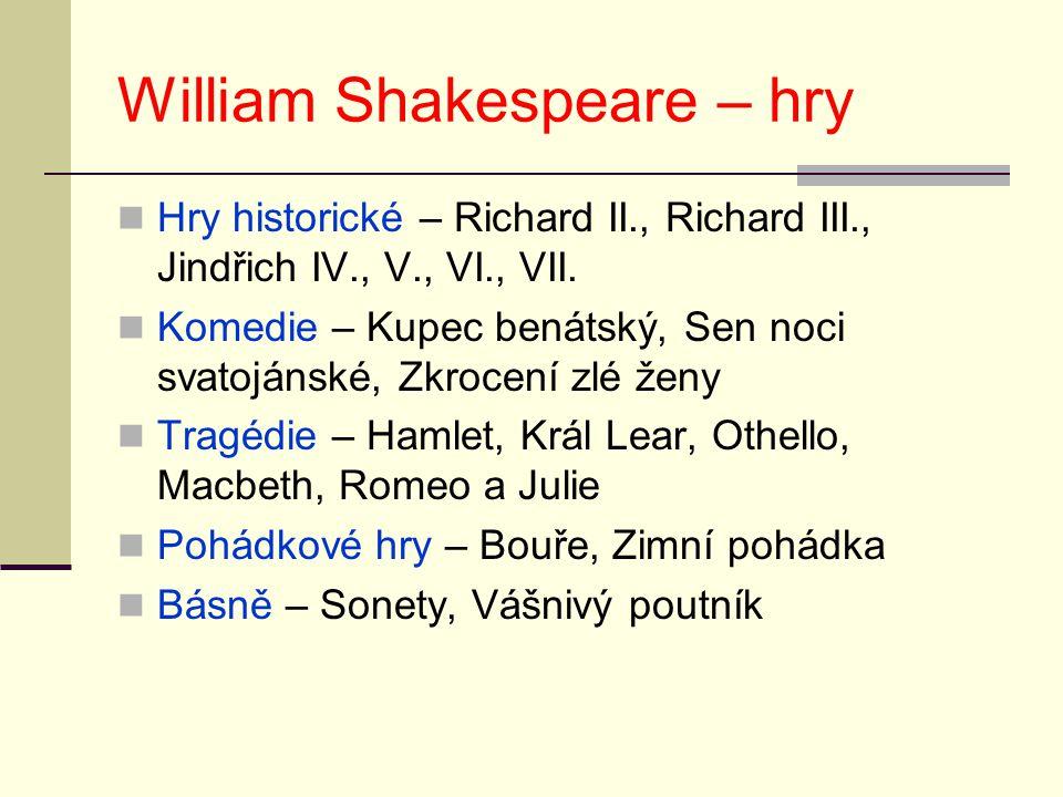 William Shakespeare – hry Hry historické – Richard II., Richard III., Jindřich IV., V., VI., VII. Komedie – Kupec benátský, Sen noci svatojánské, Zkro