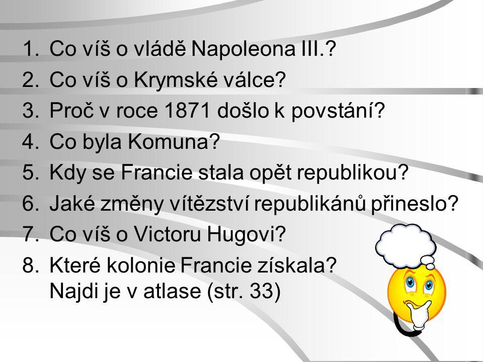 1.Co víš o vládě Napoleona III.? 2.Co víš o Krymské válce? 3.Proč v roce 1871 došlo k povstání? 4.Co byla Komuna? 5.Kdy se Francie stala opět republik