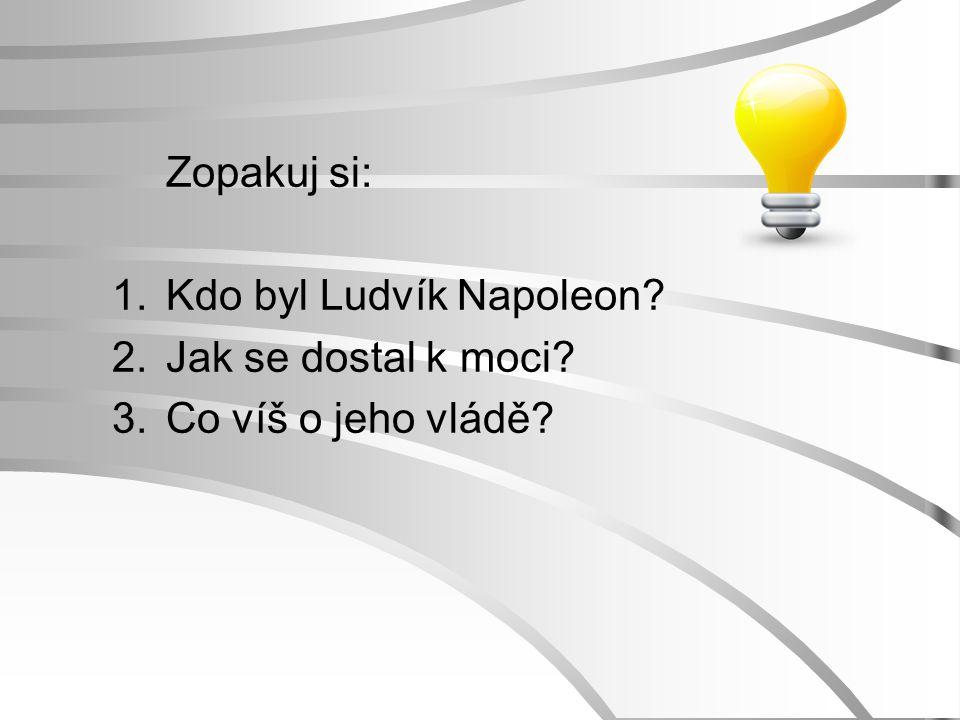 Zopakuj si: 1.Kdo byl Ludvík Napoleon? 2.Jak se dostal k moci? 3.Co víš o jeho vládě?