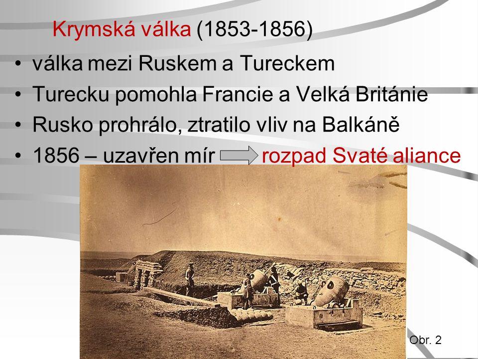 Krymská válka (1853-1856) válka mezi Ruskem a Tureckem Turecku pomohla Francie a Velká Británie Rusko prohrálo, ztratilo vliv na Balkáně 1856 – uzavře