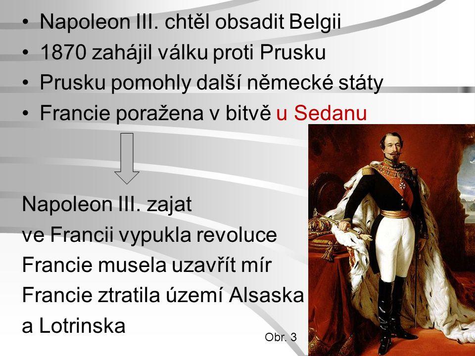 Napoleon III. chtěl obsadit Belgii 1870 zahájil válku proti Prusku Prusku pomohly další německé státy Francie poražena v bitvě u Sedanu Napoleon III.