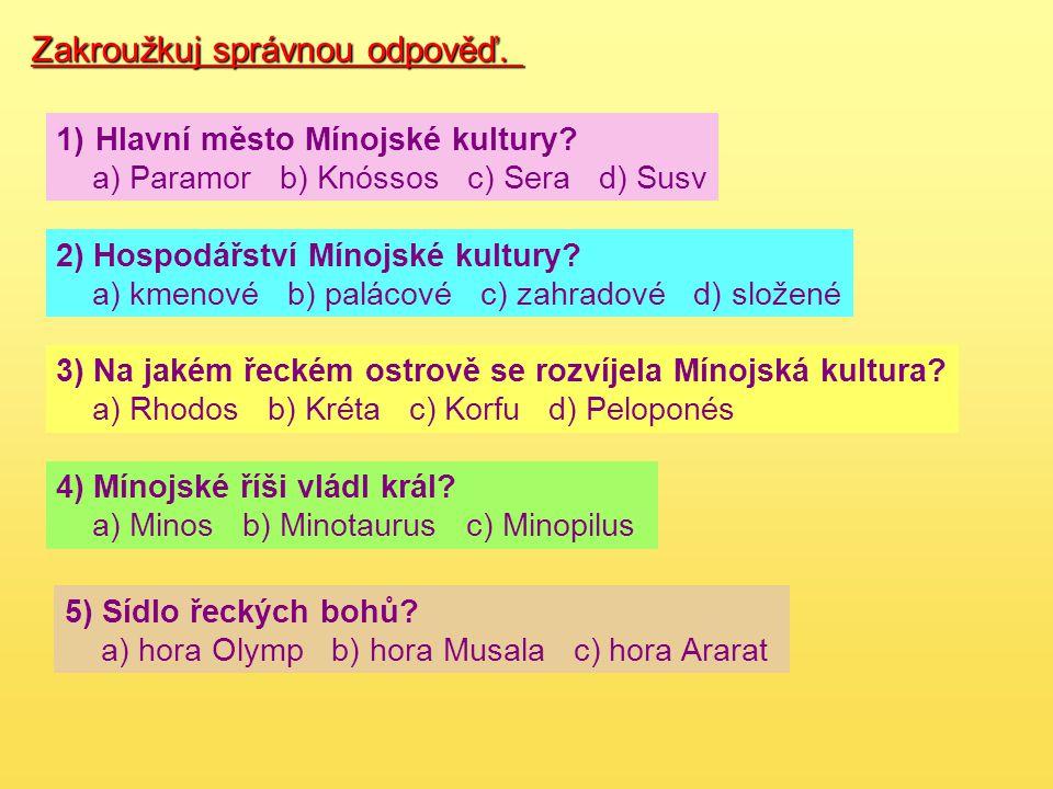 Zakroužkuj správnou odpověď. 1)Hlavní město Mínojské kultury? a) Paramor b) Knóssos c) Sera d) Susv 2) Hospodářství Mínojské kultury? a) kmenové b) pa