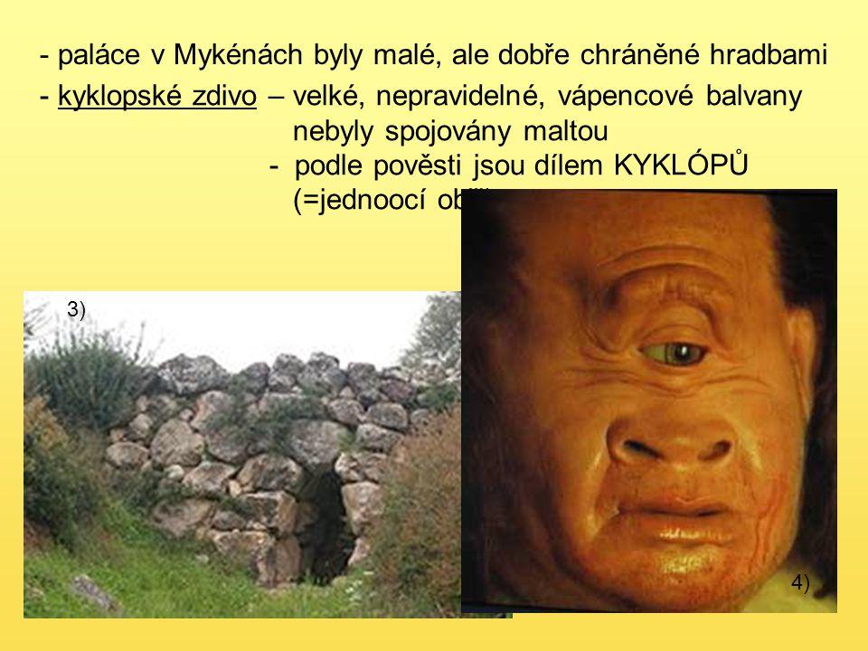 - paláce v Mykénách byly malé, ale dobře chráněné hradbami - kyklopské zdivo – velké, nepravidelné, vápencové balvany nebyly spojovány maltou - podle