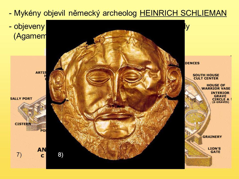 - Mykény objevil německý archeolog HEINRICH SCHLIEMAN 6) - objeveny hrobky, které ukrývaly nádherné poklady (Agamemnónova maska) 7)8)