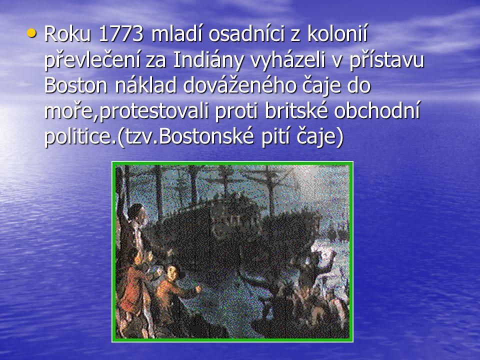 Roku 1773 mladí osadníci z kolonií převlečení za Indiány vyházeli v přístavu Boston náklad dováženého čaje do moře,protestovali proti britské obchodní politice.(tzv.Bostonské pití čaje) Roku 1773 mladí osadníci z kolonií převlečení za Indiány vyházeli v přístavu Boston náklad dováženého čaje do moře,protestovali proti britské obchodní politice.(tzv.Bostonské pití čaje)