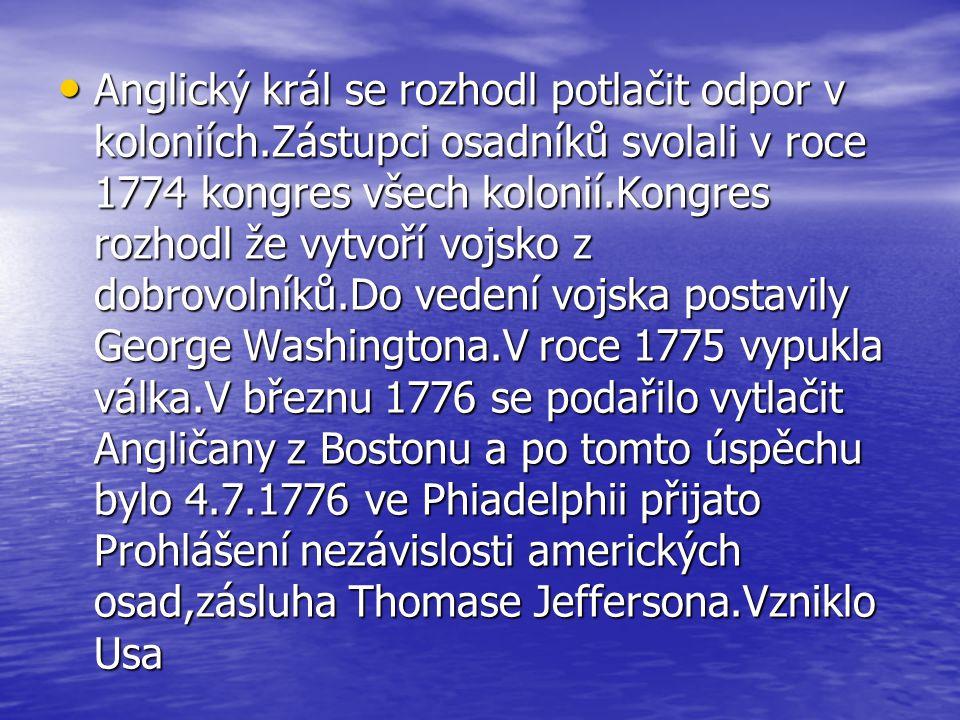 Anglický král se rozhodl potlačit odpor v koloniích.Zástupci osadníků svolali v roce 1774 kongres všech kolonií.Kongres rozhodl že vytvoří vojsko z dobrovolníků.Do vedení vojska postavily George Washingtona.V roce 1775 vypukla válka.V březnu 1776 se podařilo vytlačit Angličany z Bostonu a po tomto úspěchu bylo 4.7.1776 ve Phiadelphii přijato Prohlášení nezávislosti amerických osad,zásluha Thomase Jeffersona.Vzniklo Usa Anglický král se rozhodl potlačit odpor v koloniích.Zástupci osadníků svolali v roce 1774 kongres všech kolonií.Kongres rozhodl že vytvoří vojsko z dobrovolníků.Do vedení vojska postavily George Washingtona.V roce 1775 vypukla válka.V březnu 1776 se podařilo vytlačit Angličany z Bostonu a po tomto úspěchu bylo 4.7.1776 ve Phiadelphii přijato Prohlášení nezávislosti amerických osad,zásluha Thomase Jeffersona.Vzniklo Usa
