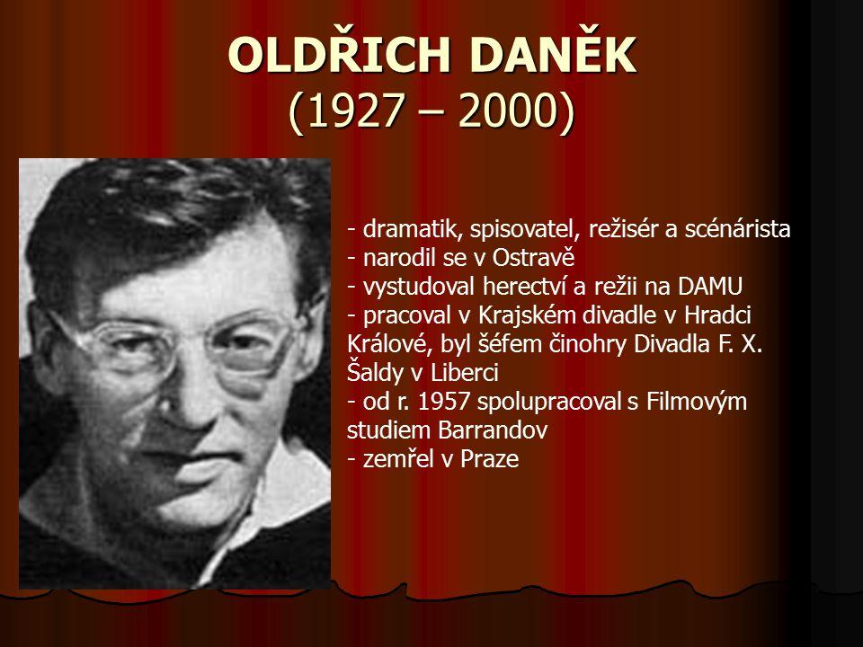 OLDŘICH DANĚK (1927 – 2000) - dramatik, spisovatel, režisér a scénárista - narodil se v Ostravě - vystudoval herectví a režii na DAMU - pracoval v Krajském divadle v Hradci Králové, byl šéfem činohry Divadla F.