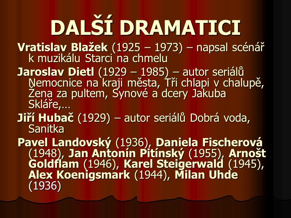 DALŠÍ DRAMATICI Vratislav Blažek (1925 – 1973) – napsal scénář k muzikálu Starci na chmelu Jaroslav Dietl (1929 – 1985) – autor seriálů Nemocnice na kraji města, Tři chlapi v chalupě, Žena za pultem, Synové a dcery Jakuba Skláře,… Jiří Hubač (1929) – autor seriálů Dobrá voda, Sanitka Pavel Landovský (1936), Daniela Fischerová (1948), Jan Antonín Pitínský (1955), Arnošt Goldflam (1946), Karel Steigerwald (1945), Alex Koenigsmark (1944), Milan Uhde (1936)