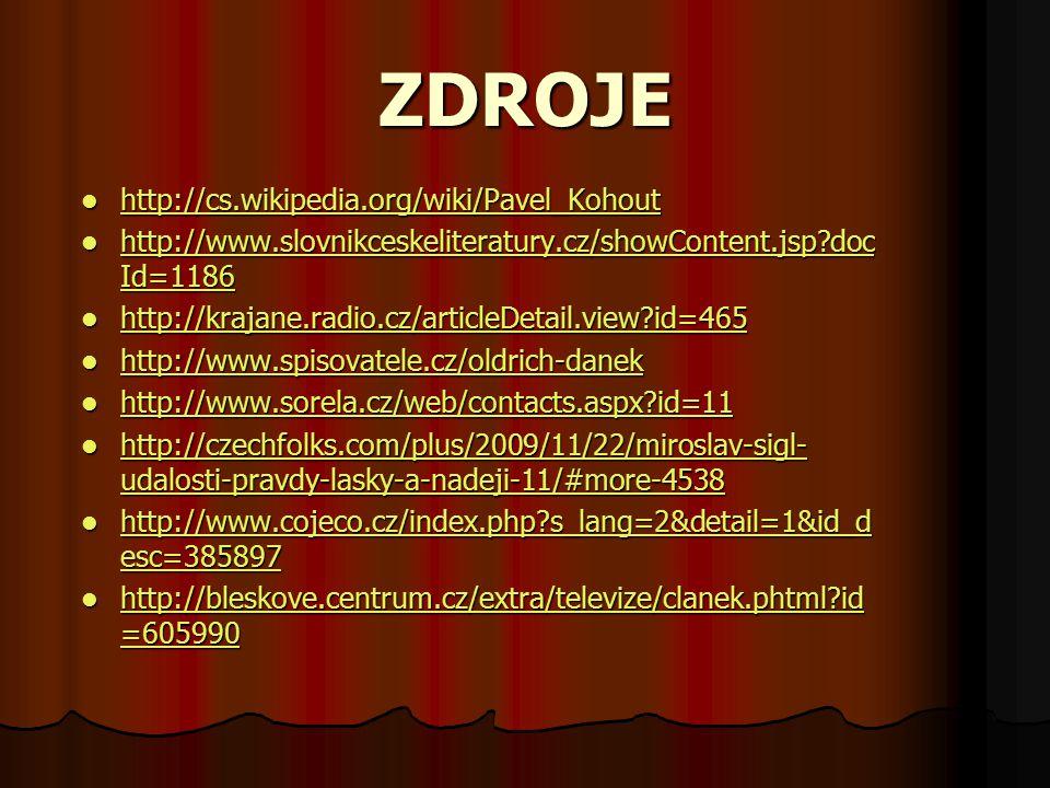 ZDROJE http://cs.wikipedia.org/wiki/Pavel_Kohout http://cs.wikipedia.org/wiki/Pavel_Kohout http://cs.wikipedia.org/wiki/Pavel_Kohout http://www.slovnikceskeliteratury.cz/showContent.jsp?doc Id=1186 http://www.slovnikceskeliteratury.cz/showContent.jsp?doc Id=1186 http://www.slovnikceskeliteratury.cz/showContent.jsp?doc Id=1186 http://www.slovnikceskeliteratury.cz/showContent.jsp?doc Id=1186 http://krajane.radio.cz/articleDetail.view?id=465 http://krajane.radio.cz/articleDetail.view?id=465 http://krajane.radio.cz/articleDetail.view?id=465 http://www.spisovatele.cz/oldrich-danek http://www.spisovatele.cz/oldrich-danek http://www.spisovatele.cz/oldrich-danek http://www.sorela.cz/web/contacts.aspx?id=11 http://www.sorela.cz/web/contacts.aspx?id=11 http://www.sorela.cz/web/contacts.aspx?id=11 http://czechfolks.com/plus/2009/11/22/miroslav-sigl- udalosti-pravdy-lasky-a-nadeji-11/#more-4538 http://czechfolks.com/plus/2009/11/22/miroslav-sigl- udalosti-pravdy-lasky-a-nadeji-11/#more-4538 http://czechfolks.com/plus/2009/11/22/miroslav-sigl- udalosti-pravdy-lasky-a-nadeji-11/#more-4538 http://czechfolks.com/plus/2009/11/22/miroslav-sigl- udalosti-pravdy-lasky-a-nadeji-11/#more-4538 http://www.cojeco.cz/index.php?s_lang=2&detail=1&id_d esc=385897 http://www.cojeco.cz/index.php?s_lang=2&detail=1&id_d esc=385897 http://www.cojeco.cz/index.php?s_lang=2&detail=1&id_d esc=385897 http://www.cojeco.cz/index.php?s_lang=2&detail=1&id_d esc=385897 http://bleskove.centrum.cz/extra/televize/clanek.phtml?id =605990 http://bleskove.centrum.cz/extra/televize/clanek.phtml?id =605990 http://bleskove.centrum.cz/extra/televize/clanek.phtml?id =605990 http://bleskove.centrum.cz/extra/televize/clanek.phtml?id =605990