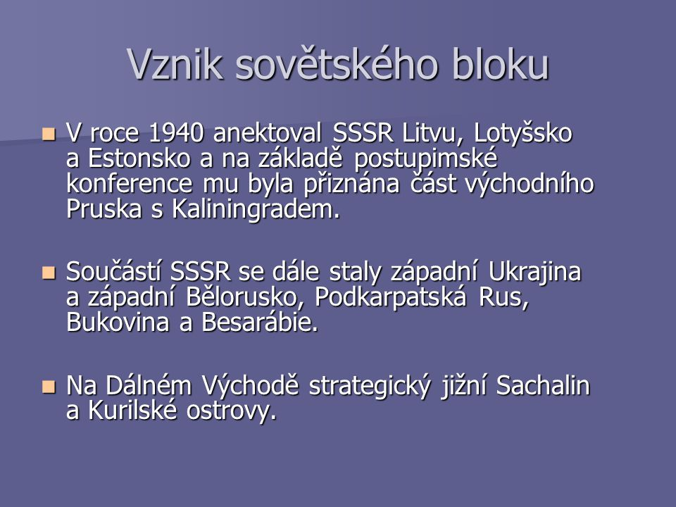 Vznik sovětského bloku V roce 1940 anektoval SSSR Litvu, Lotyšsko a Estonsko a na základě postupimské konference mu byla přiznána část východního Prus