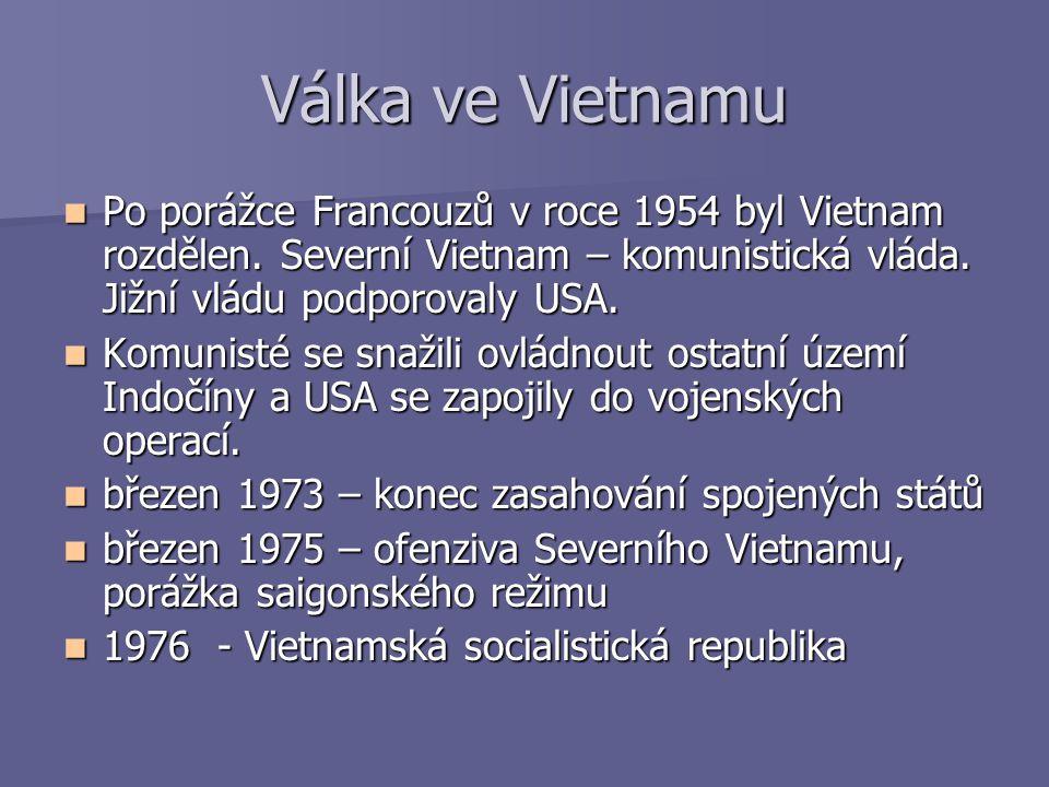 Válka ve Vietnamu Po porážce Francouzů v roce 1954 byl Vietnam rozdělen. Severní Vietnam – komunistická vláda. Jižní vládu podporovaly USA. Po porážce