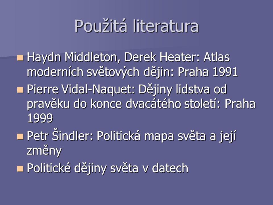 Použitá literatura Haydn Middleton, Derek Heater: Atlas moderních světových dějin: Praha 1991 Haydn Middleton, Derek Heater: Atlas moderních světových
