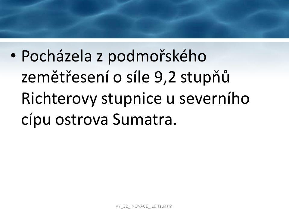 Pocházela z podmořského zemětřesení o síle 9,2 stupňů Richterovy stupnice u severního cípu ostrova Sumatra. VY_32_INOVACE_ 10 Tsunami