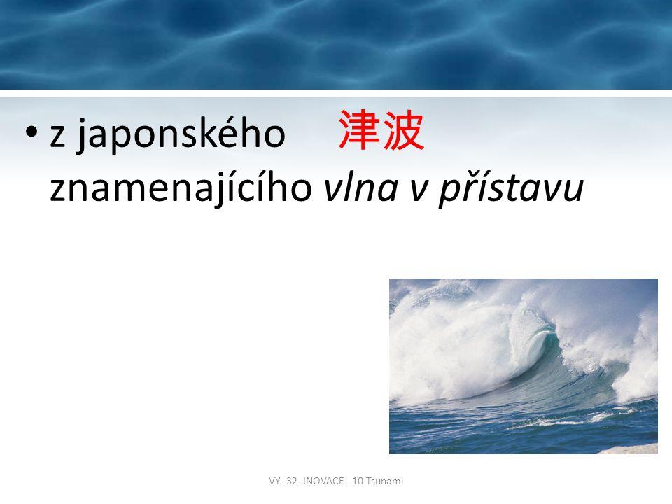 z japonského 津波 znamenajícího vlna v přístavu VY_32_INOVACE_ 10 Tsunami