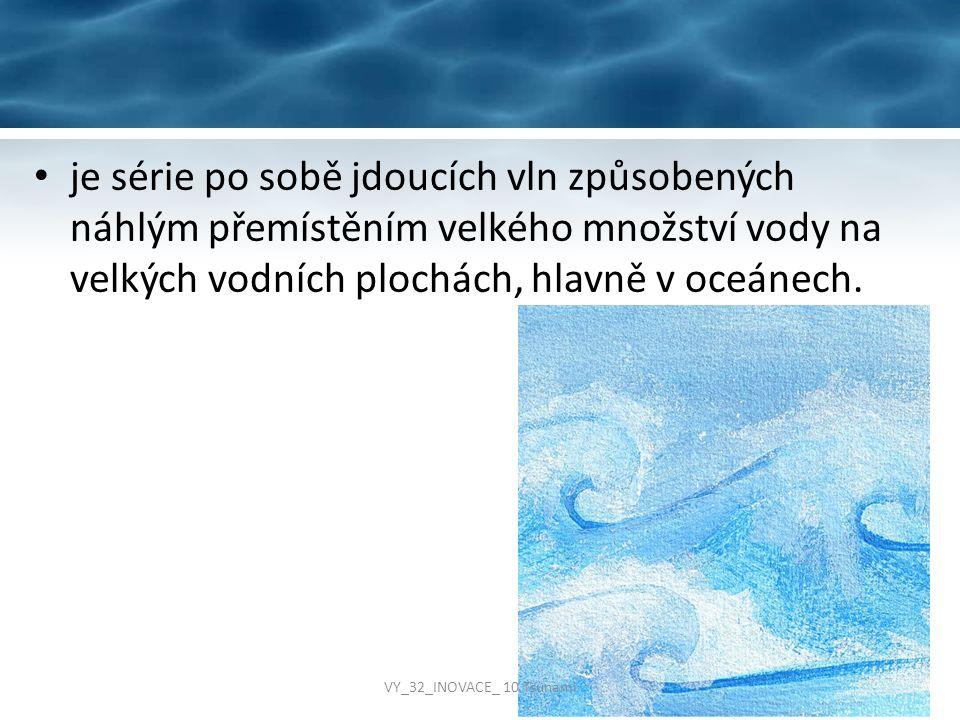 je série po sobě jdoucích vln způsobených náhlým přemístěním velkého množství vody na velkých vodních plochách, hlavně v oceánech. VY_32_INOVACE_ 10 T