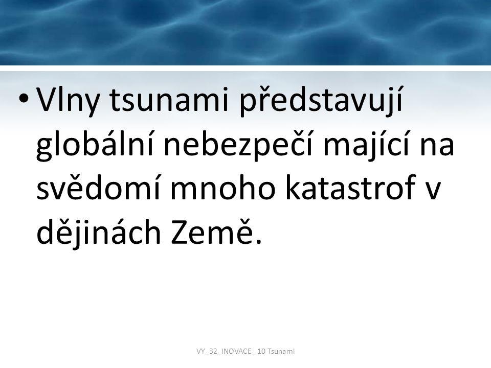 Vlny tsunami představují globální nebezpečí mající na svědomí mnoho katastrof v dějinách Země. VY_32_INOVACE_ 10 Tsunami