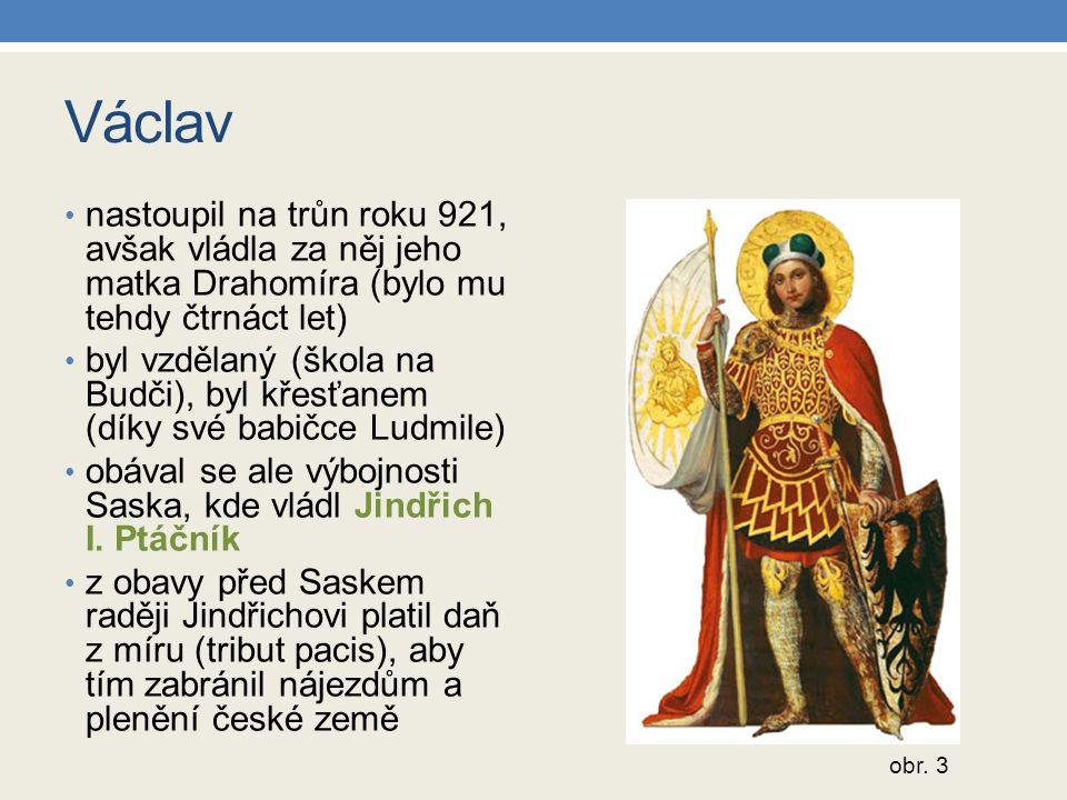 Václav nastoupil na trůn roku 921, avšak vládla za něj jeho matka Drahomíra (bylo mu tehdy čtrnáct let) byl vzdělaný (škola na Budči), byl křesťanem (díky své babičce Ludmile) obával se ale výbojnosti Saska, kde vládl Jindřich I.