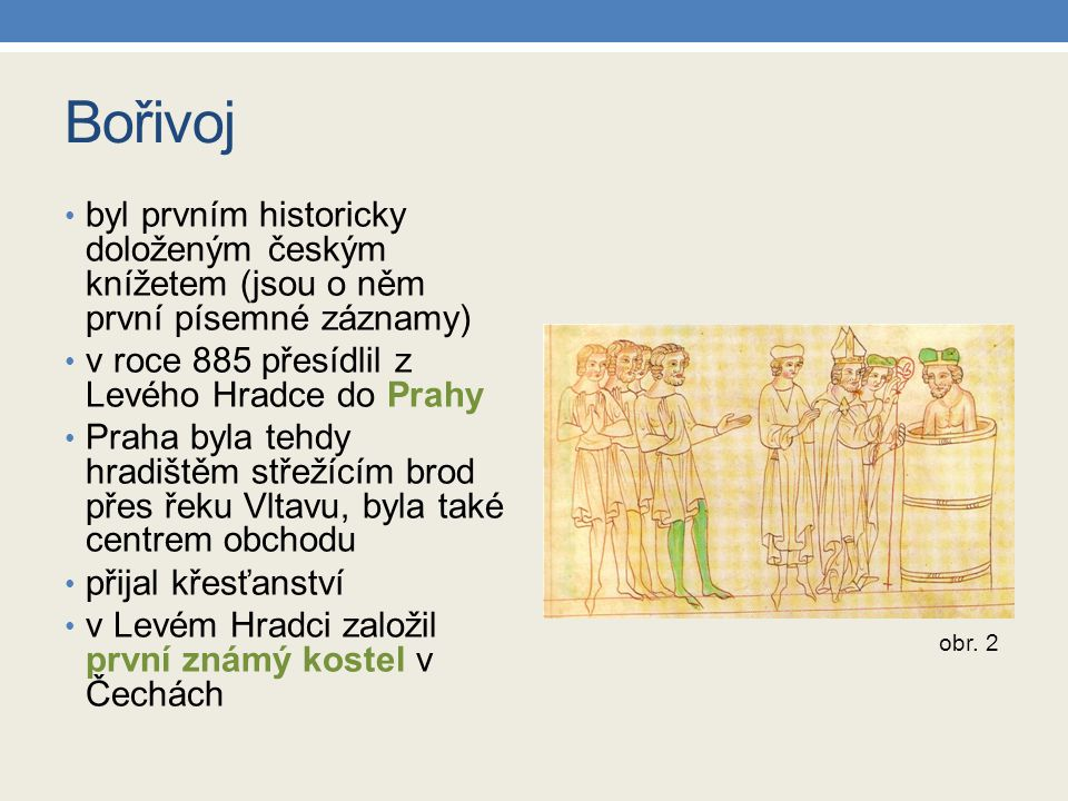 Bořivoj byl prvním historicky doloženým českým knížetem (jsou o něm první písemné záznamy) v roce 885 přesídlil z Levého Hradce do Prahy Praha byla tehdy hradištěm střežícím brod přes řeku Vltavu, byla také centrem obchodu přijal křesťanství v Levém Hradci založil první známý kostel v Čechách obr.