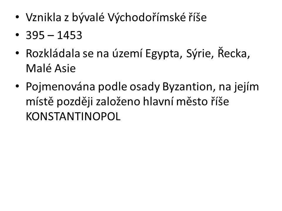 Vznikla z bývalé Východořímské říše 395 – 1453 Rozkládala se na území Egypta, Sýrie, Řecka, Malé Asie Pojmenována podle osady Byzantion, na jejím míst