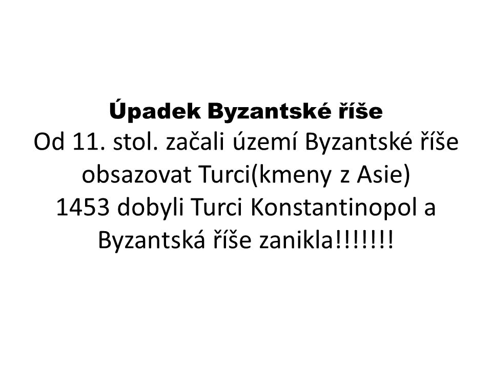 Úpadek Byzantské říše Od 11. stol. začali území Byzantské říše obsazovat Turci(kmeny z Asie) 1453 dobyli Turci Konstantinopol a Byzantská říše zanikla