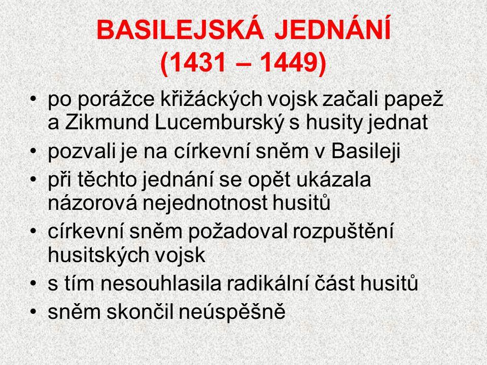 BASILEJSKÁ JEDNÁNÍ (1431 – 1449) po porážce křižáckých vojsk začali papež a Zikmund Lucemburský s husity jednat pozvali je na církevní sněm v Basileji při těchto jednání se opět ukázala názorová nejednotnost husitů církevní sněm požadoval rozpuštění husitských vojsk s tím nesouhlasila radikální část husitů sněm skončil neúspěšně