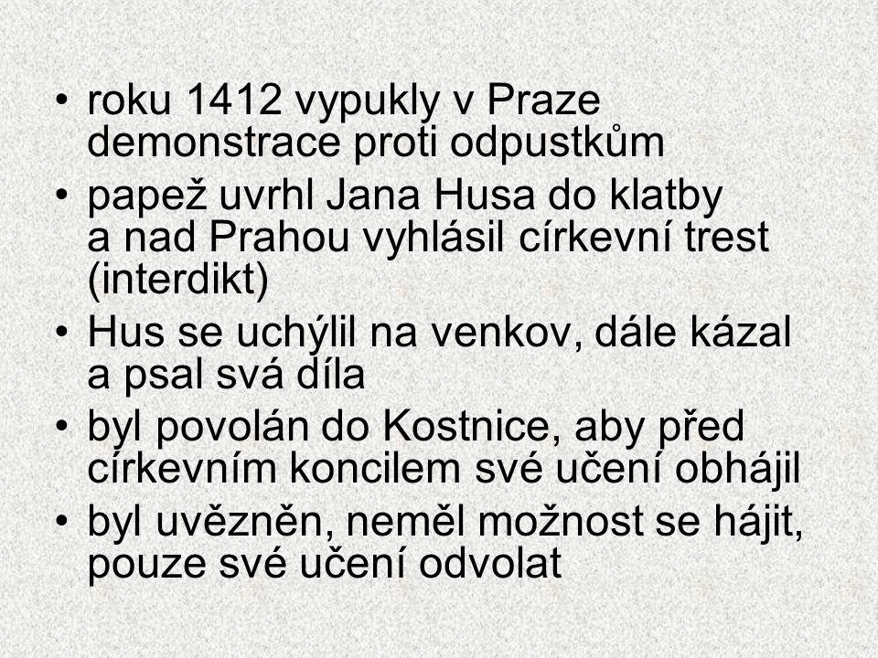 roku 1412 vypukly v Praze demonstrace proti odpustkům papež uvrhl Jana Husa do klatby a nad Prahou vyhlásil církevní trest (interdikt) Hus se uchýlil na venkov, dále kázal a psal svá díla byl povolán do Kostnice, aby před církevním koncilem své učení obhájil byl uvězněn, neměl možnost se hájit, pouze své učení odvolat