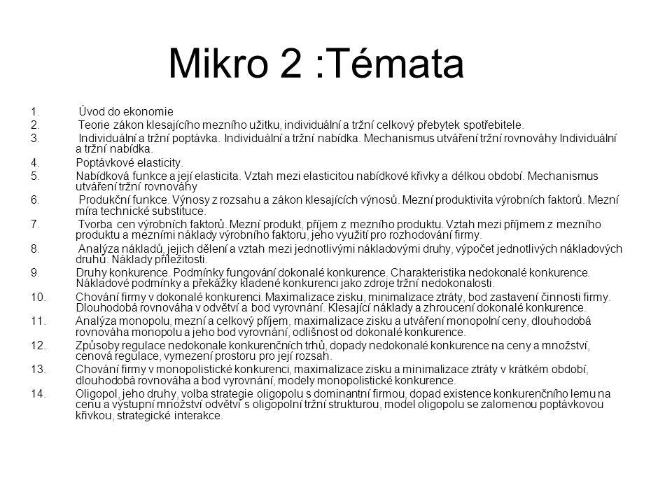 Mikro 2 :Témata 1. Úvod do ekonomie 2. Teorie zákon klesajícího mezního užitku, individuální a tržní celkový přebytek spotřebitele. 3. Individuální a
