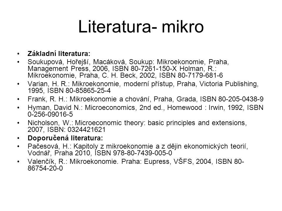 Literatura- mikro Základní literatura: Soukupová, Hořejší, Macáková, Soukup: Mikroekonomie, Praha, Management Press, 2006, ISBN 80-7261-150-X Holman,