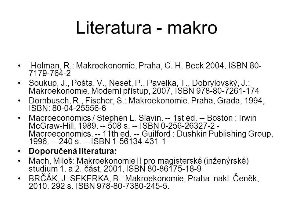 Literatura - makro Holman, R.: Makroekonomie, Praha, C. H. Beck 2004, ISBN 80- 7179-764-2 Soukup, J., Pošta, V., Neset, P., Pavelka, T., Dobrylovský,