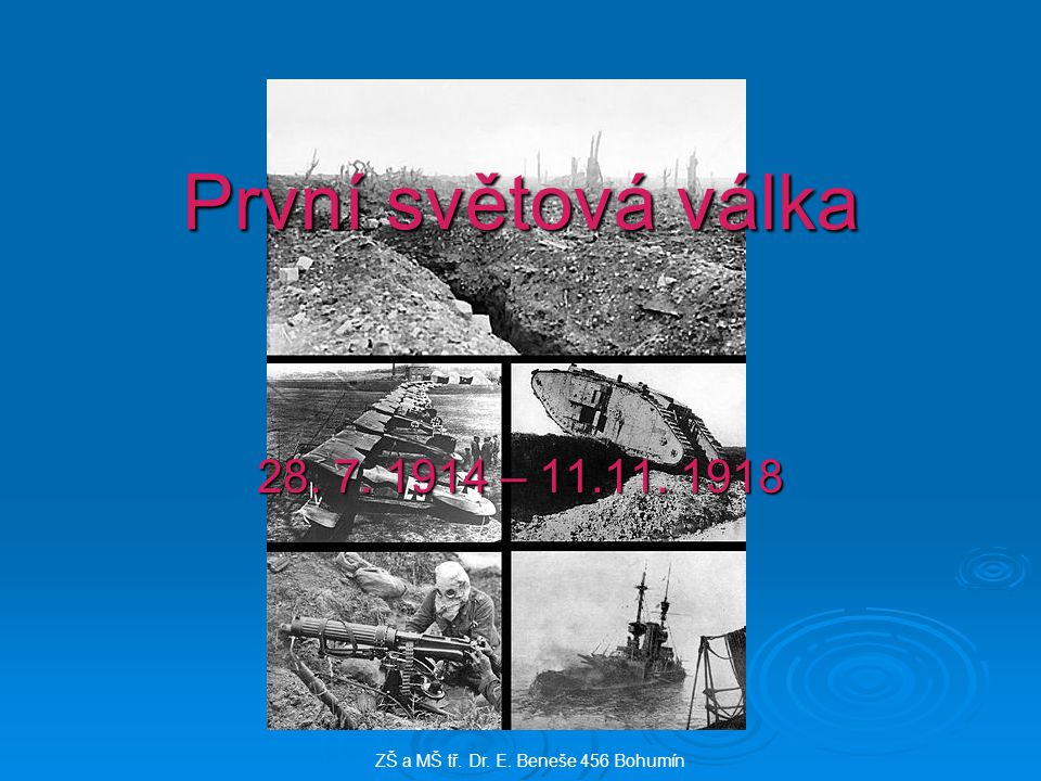 První světová válka 28. 7. 1914 – 11.11. 1918 ZŠ a MŠ tř. Dr. E. Beneše 456 Bohumín