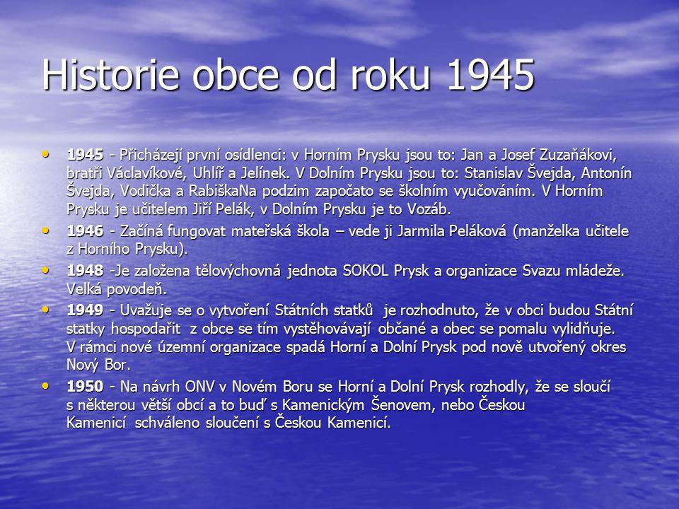 Historie obce od roku 1945 1945 - Přicházejí první osídlenci: v Horním Prysku jsou to: Jan a Josef Zuzaňákovi, bratři Václavíkové, Uhlíř a Jelínek. V